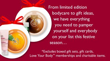 From limited edition bodycare to gift ideas, we have everything you need to pamper yourself and everybody on your list this festive season... -- *Excludes boxed gift sets, gift cards, Love Your Body™ memberships and charitable items.