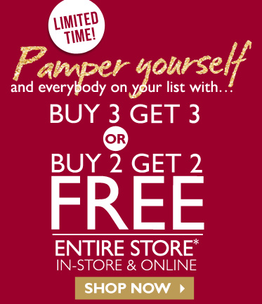 LIMITED TIME! Pamper yourself and everybody on your list with... BUY 3 GET 3 OR BUY 2 GET 2 FREE ENTIRE STORE* -- IN-STORE & ONLINE -- SHOP NOW