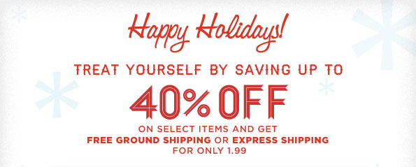 HAPPY HOLIDAY TREAT YOURSELF BY SAVING UP TO 40% OFF ON SELECT ITEMS AND GET FREE GROUND SHIPPING OR EXPRESS SHIPPING FOR ONLY 1.99