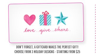 Love. Give. Share. Don't forget, a giftcard makes the perfect gift! Choose from 3 holiday designs - starting from $25