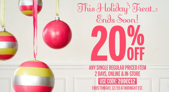 This Holiday Treat Ends Soon! 20% Off any single regular priced item 2 days, online and in-store, Ends Tonight, 12/20 at Midnight EST. Use Code: 20DEC12