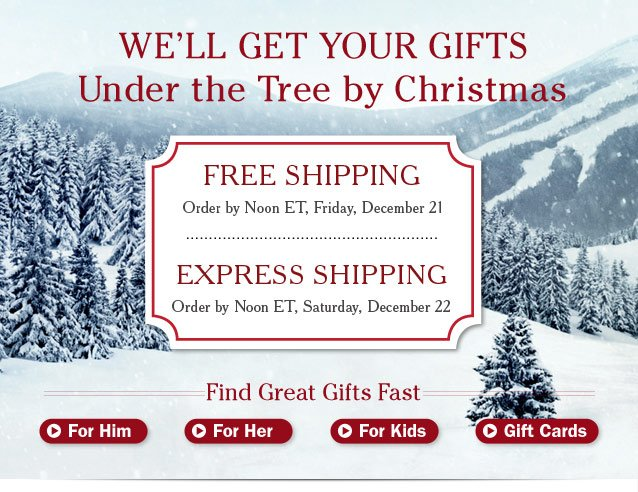 We'll Get Your Gifts Under the Tree by Christmas. Ship it FREE: Order by Noon ET, Friday, December 21. Ship it EXPRESS: Order by Noon ET, Saturday, December 22. Find Great Gifts Fast