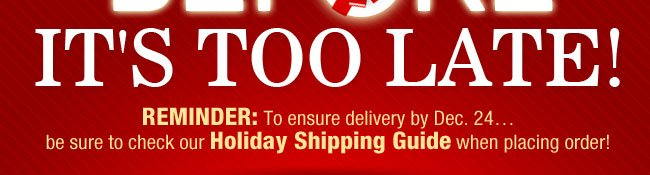 REMINDER: To ensure delivery by Dec. 24… be sure to check our Holiday Shipping Guide when placing order!
