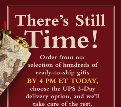 There's Still Time! Order from our selection of hundreds of ready-to-ship gifts by 4 PM ET today, choose the UPS 2-Day delivery option, and we'll take care of the rest.