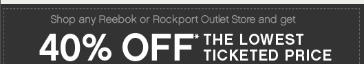 Shop any Reebok or Rockport Outlet Store and get 40% Off The Lowest Ticketed Price