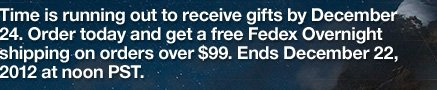 TIME IS RUNNING OUT TO RECEIVE GIFTS BY DECEMBER 24. ORDER TODAY AND GET A FREE FEDEX OVERNIGHT SHIPPING ON ORDERS OVER $99. ENDS DECEMBER 22, 2012 AT NOON PST.