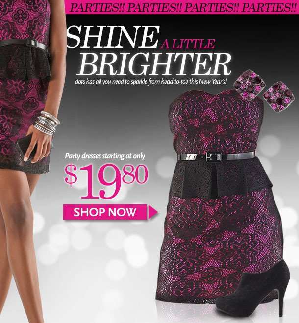 PARTIES!! Shine a Little Brighter! dots has all you need to sparkle from head-to-toe this New Year's! Party dresses starting at only $19.80. Shop Now!