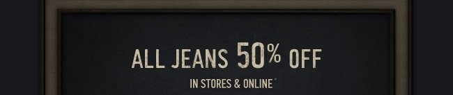 ALL JEANS 50% OFF IN STORES & ONLINE