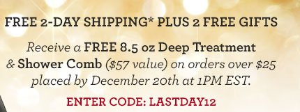 FREE 2-DAY SHIPPING* PLUS 2 FREE GIFTS - Receive a FREE 8.5oz Deep Treatment & Shower Comb ($57 value) on orders over $25 placed by December 20th at 1PM EST. ENTER CODE: LASTDAY12