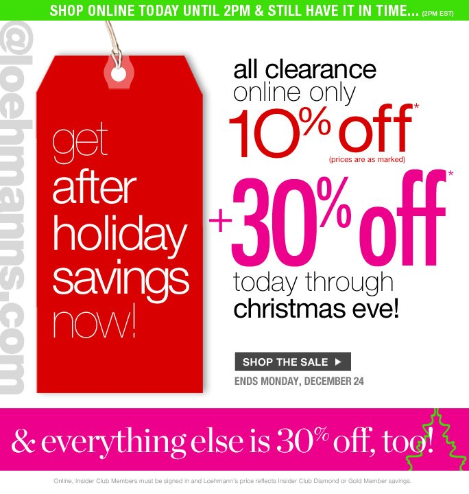 always free shipping  on all orders over $1OO*  shop online today until 2pm & still have it in time... (2pm est)  @loehmanns.com  get  after  holiday  savings  Now!  all clearance  online only  1O% off* (prices are as marked)  3O% off* today through christmas eve!  Shop the sale  ends monday, december 24  & everything else is 30% off, too!  Online, Insider Club Members must be signed in and Loehmann's price reflects Insider Club Diamond or Gold Member savings.  *30% OFF PROMOTIOnaL OFFER VALID now THRU 12/25/12 UNTIL 2:59aM eST ONLINE. 10% OFF clearance PROMOTIOnaL OFFER VALID now THRU  12/25/12 until 2:59AM eST ONLINE only. For online; enter promo code GIFT30 at checkout to receive 30% off promotional discount plus, Loehmann's price reflects 10% off clearance promotional discount. Free shipping offer applies on orders of $100 or more, prior to sales tax and after any applicable discounts, only for standard shipping to one single address in the  Continental US per order. Offers not valid on previous purchases and excludes all fragrances, hair care products, sales tax, shipping fees, the purchase of gift cards and Insider Club Membership fee.  10% off clearance not valid in store or on regular price merchandise. Cannot be used in conjunction with employee discount, any other coupon or promotion.  Online, no discount will be taken on  Chanel, Hermes, Prada, Valentino, Carlos Falchi, Versace, D&G, Lanvin, Dolce & Gabbana, Judith Leiber,  Casadei, Chloe, Yves Saint Laurent, Bottega Veneta, Sergio Rossi, & Jimmy Choo handbags; Chanel, Gucci, Hermes, D&G, Valentino and Ferragamo watches; and all designer jewelry in department 28. Quantities are limited and exclusions may apply. Please see loehmanns.com for details. Void in states where prohibited by law, no cash value except where prohibited, then the cash valid is 1/100. Returns and Exchanges are subject to Return/Exchange Policy Guidelines. 2012  †Standard text message & data charges apply. Text STOP to opt out or HELP for help. For the terms and conditions of the Loehmann's text message program, please visit http://pgminf.com/loehmanns.html or call 1-877-471-4885 for more information.