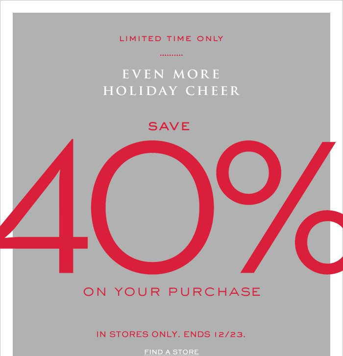LIMITED TIME ONLY | EVEN MORE HOLIDAY CHEER | SAVE 40% ON YOUR PURCHASE | IN STORES ONLY. ENDS 12/23. FIND A STORE