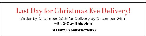 Last Day for Christmas Eve Delivery! Order by December 20th for Delivery by December 24th with 2-Day Shipping. >>