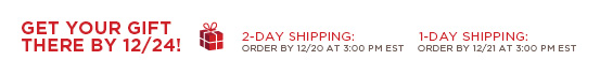 GET YOUR GIFT THERE BY 12/24! 2-DAY SHIPPING: ORDER BY 12/20 AT 3:00 PM EST 1-DAY SHIPPING: ORDER BY 12/21 AT 3:00 PM EST