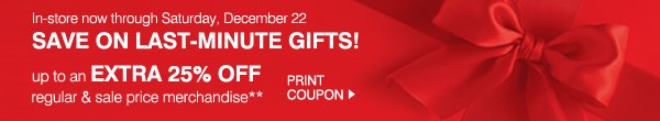 In-store now through Saturday, December 22. SAVE ON LAST-MINUTE GIFTS! up to an EXTRA 25% OFF regular & sale price merchandise** PRINT COUPON.