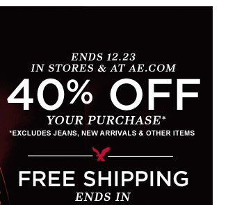 Ends 12.23 | In Stores & At AE.com | 40% Off Your Purchase* | *Excludes Jeans, New Arrivals & Other Items | Free Shipping Ends In