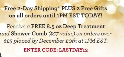 Free 2-Day Shipping* PLUS 2 Free Gifts on all orders until 1PM EST TODAY! Receive a FREE 8.5 oz Deep Treatment and Shower Comb ($57 value) on orders over $25 placed by December 20th at 1PM EST. ENTER CODE: LASTDAY12