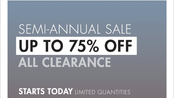 SEMI - ANNUAL SALE UP TO 75% OFF ALL CLEARANCE STARTS TODAY LIMITED QUANTITIES