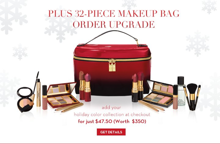 PLUS 32-PIECE MAKEUP BAG ORDER UPGRADE. Add your holiday color collection at checkout for just $47.50 (Worth $350). GET DETAILS.