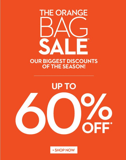 Starts Today! In Boutiques & Online  The Orange Bag Sale™ Our biggest discounts of the season!  Up to 60% OFF*  SHOP NOW