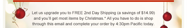 Let us upgrade you to FREE 2nd Day Shipping (a savings of $14.99) and you'll get most items by Christmas.* All you have to do is shop through this email and complete your order by 4:30pm Pacific today.