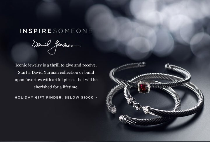 Inspire someone: David Yurman. Iconic jewelry is a thrill to give and receive. Start a David Yurman collection or build upon favorites with artful pieces that will be cherished for a lifetime. Holiday Gift Finder: Below $1000