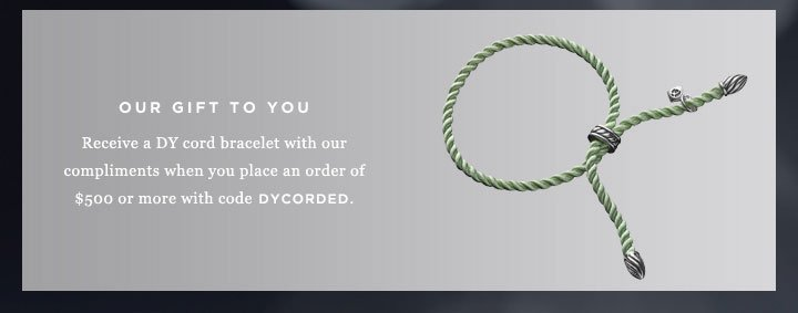 Our gift to you: Receive a DY cord bracelet with our compliments when you place an order of $500 or more with code DYCORDED.
