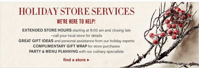 HOLIDAY STORE SERVICES - WE'RE HERE TO HELP! EXTENDED STORE HOURS starting at 8:00 am and closing late — call your local store for details - GREAT GIFT IDEAS and personal assistance from our holiday experts - COMPLIMENTARY GIFT WRAP for store purchases - PARTY & MENU PLANNING with our culinary specialists - FIND A STORE
