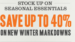 STOCK UP ON SEASONAL ESSENTIALS. Save up to 40% on New Winter Markdowns