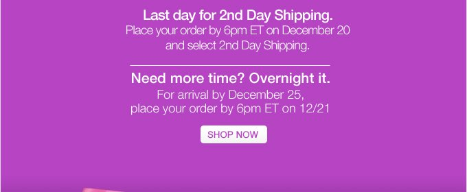 STILL SHOPPING? Last day for 2nd Day  Shipping. Place your order by 6pm ET on December 20 and select 2nd Day  Shipping. Need more time? Overnight it. For arrival by December 25,  place your order by 6pm ET on 12/21. SHOP NOW.