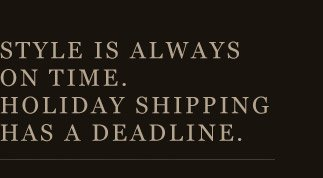 Style is always on time. Holiday shipping has a deadline.