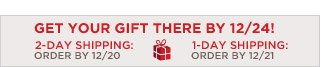 GET YOUR GIFT THERE BY 12/24! 2-DAY SHIPPING: ORDER BY 12/20 1-DAY SHIPPING: ORDER BY 12/21