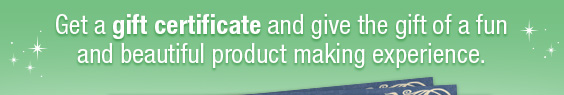 Get a gift certificate and give the gift of a fun and beautiful product making experience.