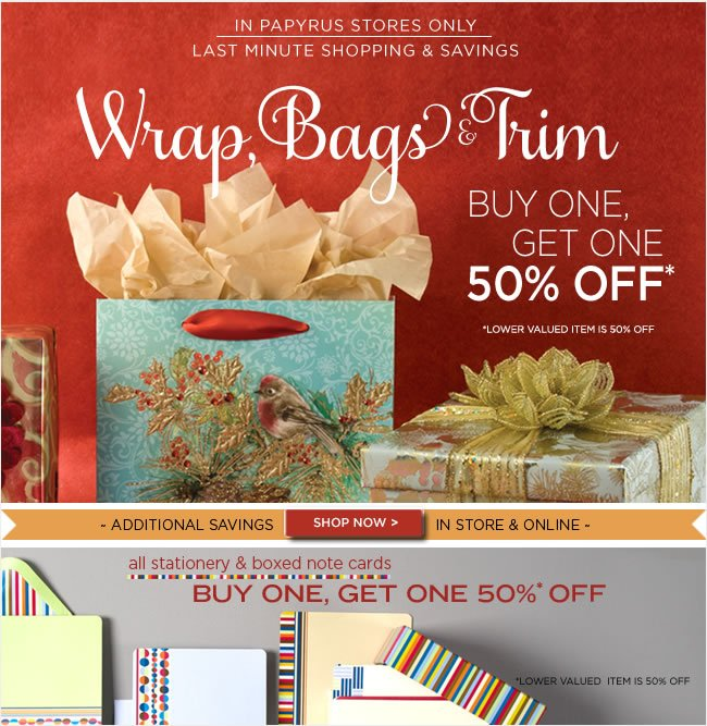 Last Minute Shopping & Savings   All Wrap, Bags & Trim  Buy One, Get One 50% Off*  In PAPYRUS Stores Only   All Stationery & Boxed Note Cards  Buy One, Get One 50% Off*  Thru Monday, 12/24 only   *Lower valued item is 50% off