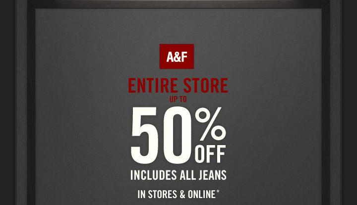 A&F   ENTIRE STORE  UP TO  50% OFF  INCLUDES ALL JEANS IN STORES & ONLINE*