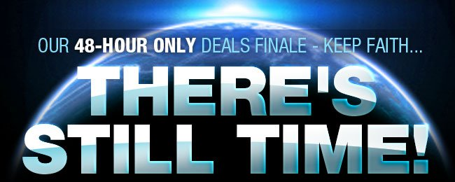 OUR 48-HOUR ONLY DEALS FINALE - KEEP FAITH... THERE'S STILL TIME!
