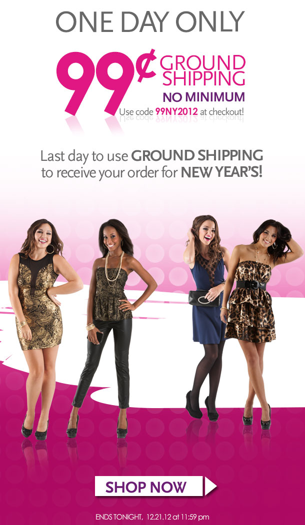 ONE DAY ONLY, 99¢ Ground Shipping, No minimum. Use code 99NY2012 at checkout! Last day to use GROUND SHIPPING to recieve your order for New Year's! SHOP NOW, ENDS TONIGHT, 12/21/2012 at 11:59pm