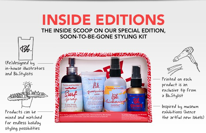 INSIDE EDITIONS the inside scoop on our special edition, soon-to-be-gone styling kit  • (Re)designed by in-house illustrators and Bb.Stylists  • Inspired by museum exhibitions (hence the artful new labels)  • Products can be mixed and matched for endless holiday styling possibilities     • Printed on each product is an exclusive tip from a Bb.Stylist