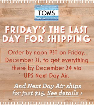 Friday's the last day for shipping.  Order by noon PST on Friday, December 21, to get everything there by December 24 via UPS Next Day Air. And Next Day Air ships for just $15.  See Details.