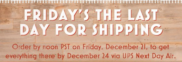 Friday's the last day for shipping.  Order by noon PST on Friday, December 21, to get everything there by December 24 via UPS Next Day Air.