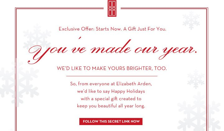Exclusive Offer: Starts Now. A Gift Just For You. you've made our year. WE'D LIKE TO MAKE YOURS  BRIGHTER, TOO. So, from everyone at Elizabeth Arden, we'd like to say Happy Holidays with a special gift created to keep you beautiful all year long. FOLLOW THIS SECRET LINK NOW.