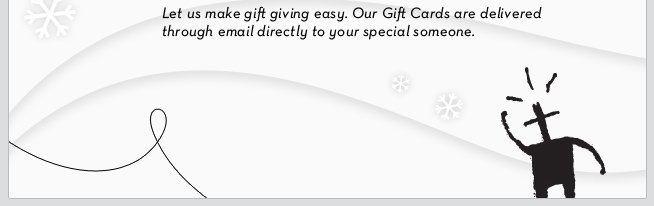 Let us make gift giving easy. Our Gift Cards are delivered through email directly to your special someone.
