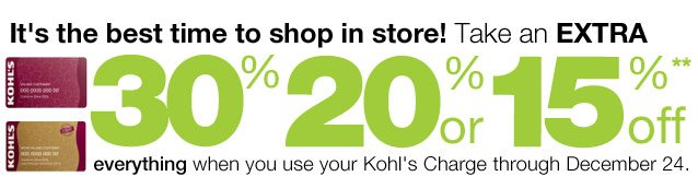 "alt=""It's the best time to shop!  Take an EXTRA 30%, 20% or 15% Off everything when you use your Kohl's Charge through December 24."""
