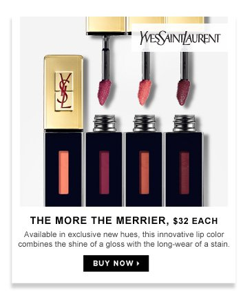 The More The Merrier | $32 each. Available in exclusive new hues, this innovative lip color combines the shine of a gloss with the long-wear of a stain.