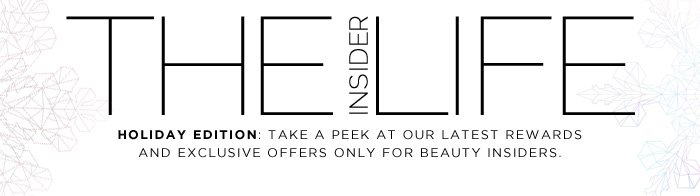 The Insider Life. HOLIDAY EDITION: Take a peek at our latest rewards and exclusive offers only for Beauty Insiders.