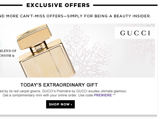 Today's Extraordinary Gift. Inspired by its red carpet gowns, GUCCI's Premiere by GUCCI exudes ultimate glamour. Get a complimentary mini with your online order. Use code PREMIERE.** a sensual blend of orange blossom & soft musk. Shop now