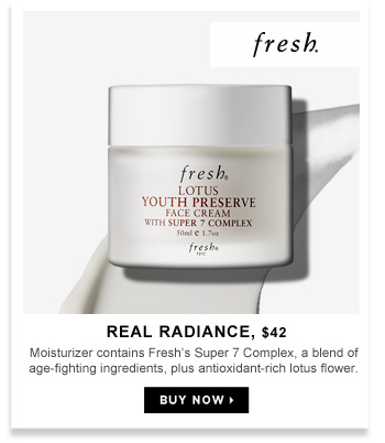Real Radiance | $42. Moisturizer contains Fresh's Super 7 Complex, a blend of age-fighting ingredients, plus antioxidant-rich lotus flower.