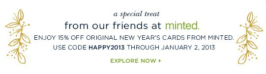 A special treat from our friends at Minted. Enjoy 15% off original New Year's cards from Minted. Use code HAPPY2013 Through January 2, 2013. Explore Now>