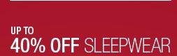 UP TO 40% OFF SLEEPWEAR