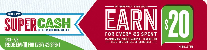 OLD NAVY | SUPER CASH | GET EXTRA GREEN FOR XMAS GIFTS | 1/31–2/6 REDEEM $10 FOR EVERY $25 SPENT | IN-STORE ONLY • ENDS 12/24 | EARN $20 FOR EVERY $25 SPENT | MAXIMUM $60 SUPER CASH PER TRANSACTION | SEE STORE FOR FULL OFFER DETAILS | FIND A STORE