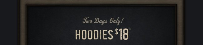 TWO DAYS ONLY! HOODIES $18